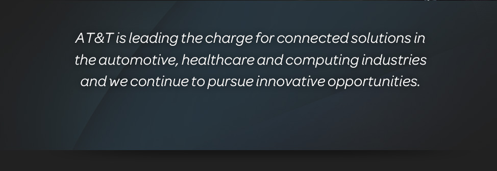 AT&T is leading the charge for connected solutions in the automotive, healthcare and computing industries and we continue to pursue innovative opportunities.